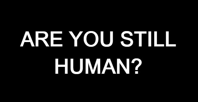 Pause and Think…. Are you still Human?