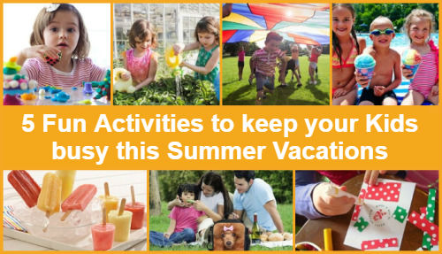 5 Fun Activities to keep your Kids busy this Summer Vacations